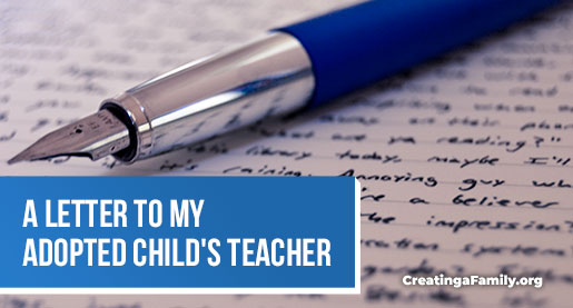 Adoptive parents want to create a positive understanding of adoption in their child's school. Writing a letter to my adopted child's teacher.